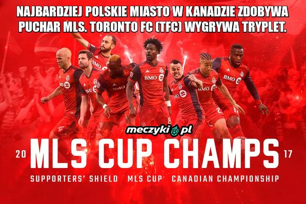 Najbardziej Polskie miasto w Kanadzie zdobywa puchar MLS. Toronto FC (TFC) wygrywa tryplet